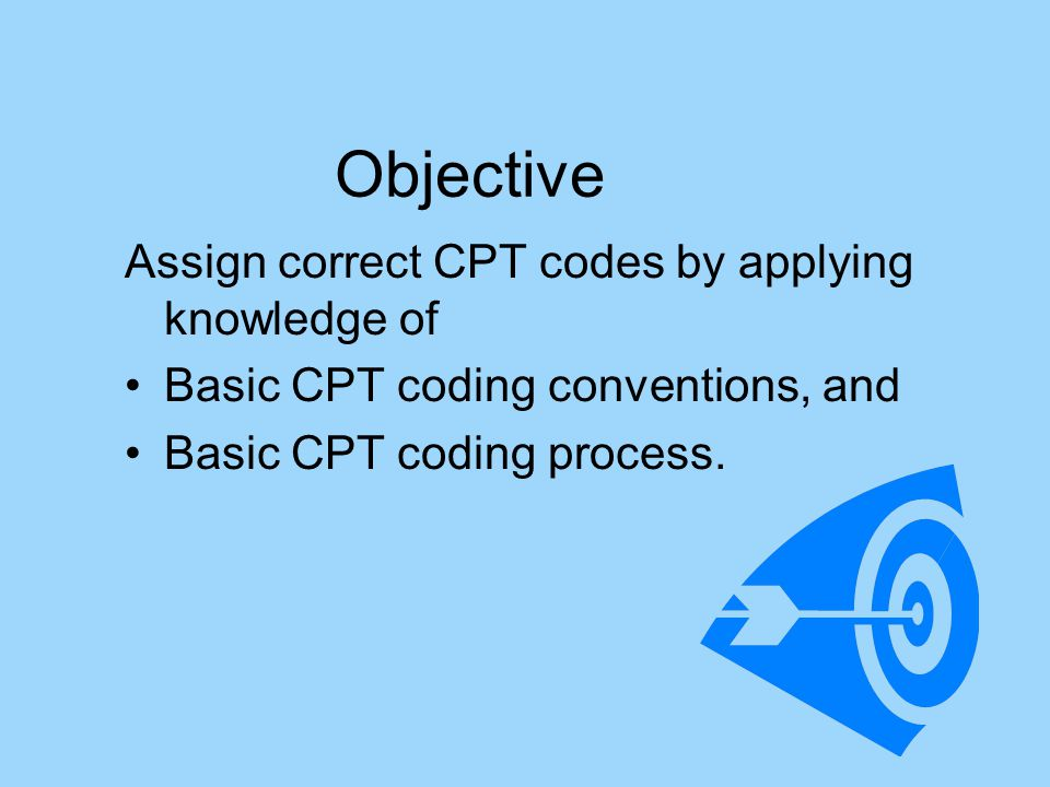 Objective Assign correct CPT codes by applying knowledge of Basic CPT coding conventions, and Basic CPT coding process.
