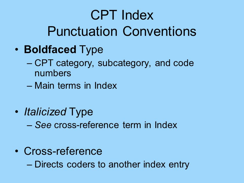CPT Index Punctuation Conventions Boldfaced Type –CPT category, subcategory, and code numbers –Main terms in Index Italicized Type –See cross-reference term in Index Cross-reference –Directs coders to another index entry