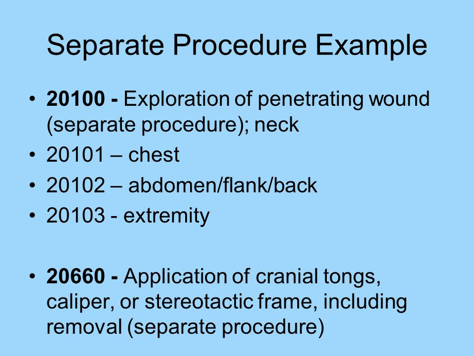 Separate Procedure Example 20100 - Exploration of penetrating wound (separate procedure); neck 20101 – chest 20102 – abdomen/flank/back 20103 - extremity 20660 - Application of cranial tongs, caliper, or stereotactic frame, including removal (separate procedure)