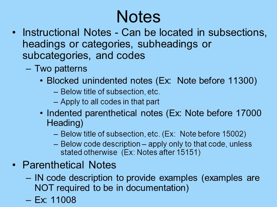 Notes Instructional Notes - Can be located in subsections, headings or categories, subheadings or subcategories, and codes –Two patterns Blocked unindented notes (Ex: Note before 11300) –Below title of subsection, etc.