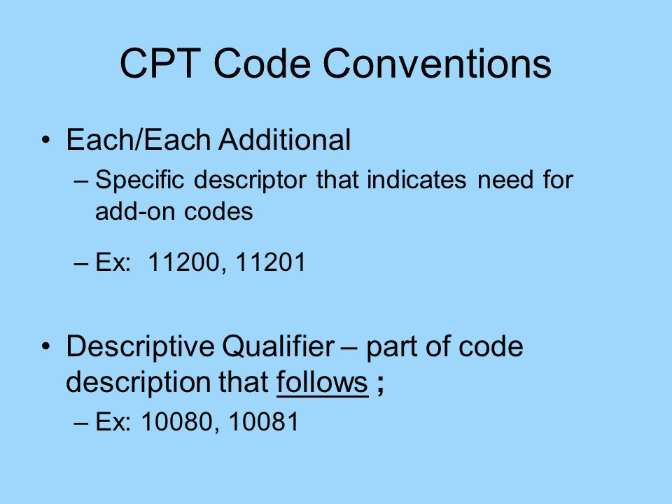 CPT Code Conventions Each/Each Additional –Specific descriptor that indicates need for add-on codes –Ex: 11200, 11201 Descriptive Qualifier – part of code description that follows ; –Ex: 10080, 10081