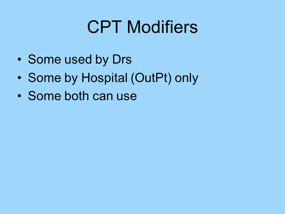 CPT Modifiers Some used by Drs Some by Hospital (OutPt) only Some both can use