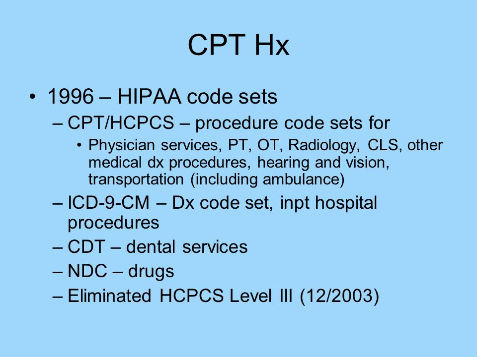 CPT Hx 1996 – HIPAA code sets –CPT/HCPCS – procedure code sets for Physician services, PT, OT, Radiology, CLS, other medical dx procedures, hearing and vision, transportation (including ambulance) –ICD-9-CM – Dx code set, inpt hospital procedures –CDT – dental services –NDC – drugs –Eliminated HCPCS Level III (12/2003)