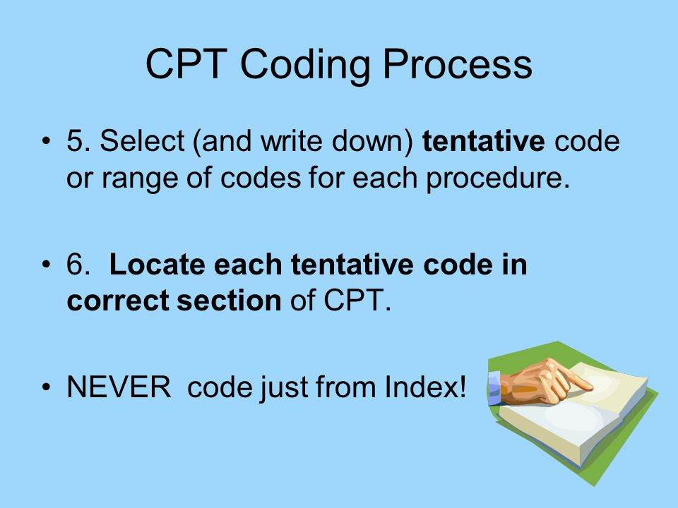 CPT Coding Process 5. Select (and write down) tentative code or range of codes for each procedure.