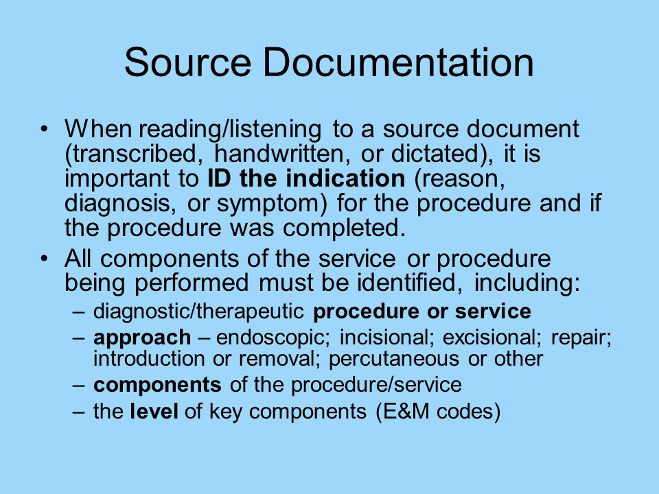 Source Documentation When reading/listening to a source document (transcribed, handwritten, or dictated), it is important to ID the indication (reason, diagnosis, or symptom) for the procedure and if the procedure was completed.