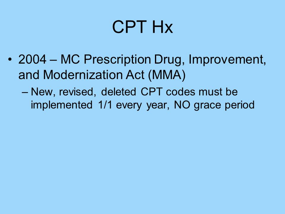 CPT Hx 2004 – MC Prescription Drug, Improvement, and Modernization Act (MMA) –New, revised, deleted CPT codes must be implemented 1/1 every year, NO grace period