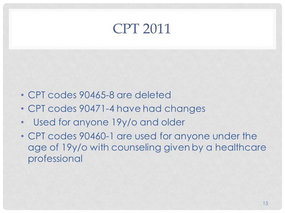 CPT 2011 CPT codes 90465-8 are deleted CPT codes 90471-4 have had changes Used for anyone 19y/o and older CPT codes 90460-1 are used for anyone under
