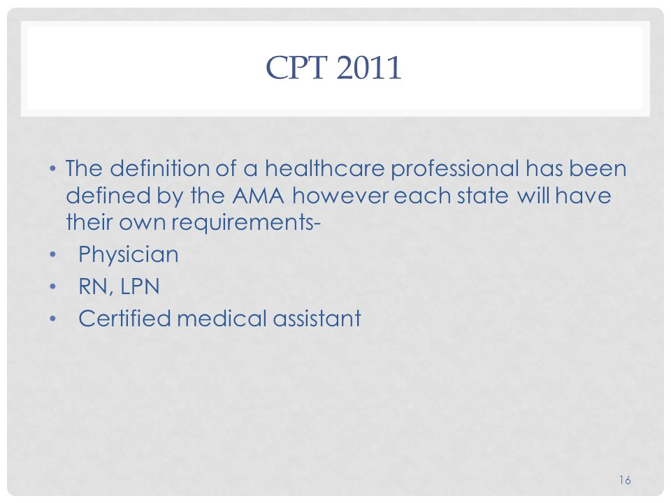 CPT 2011 The definition of a healthcare professional has been defined by the AMA however each state will have their own requirements- Physician RN, LPN Certified medical assistant 16