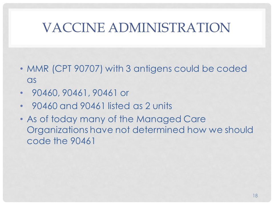 VACCINE ADMINISTRATION MMR (CPT 90707) with 3 antigens could be coded as 90460, 90461, 90461 or 90460 and 90461 listed as 2 units As of today many of