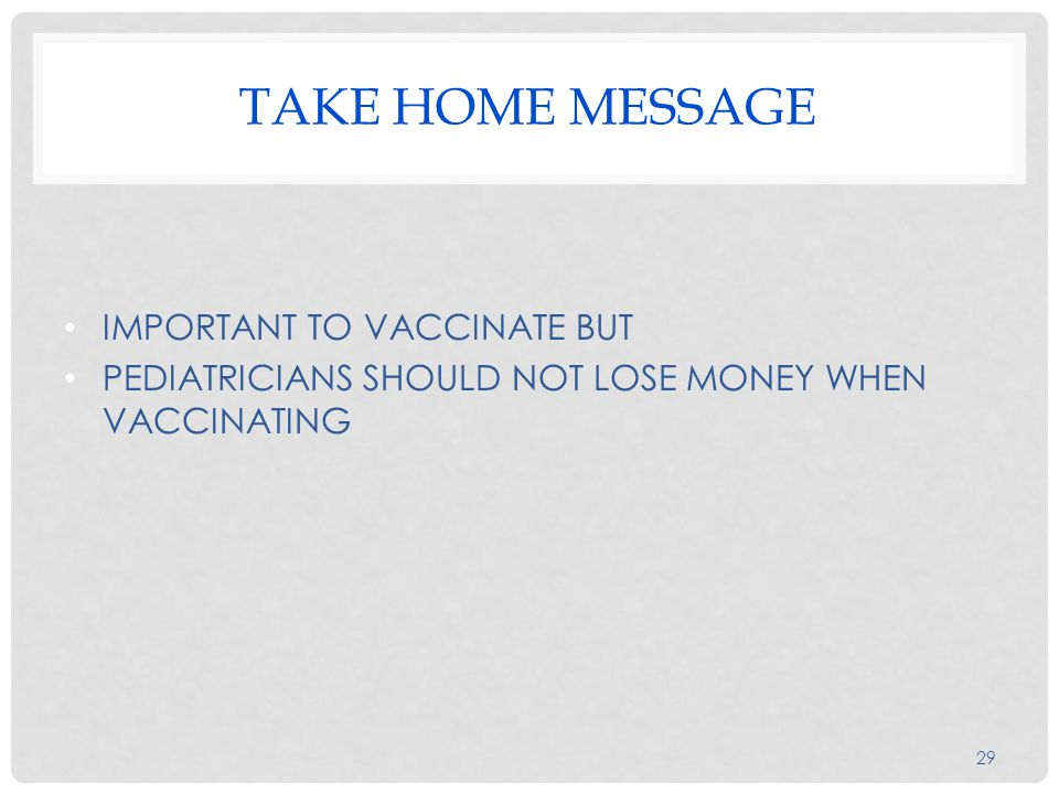 TAKE HOME MESSAGE IMPORTANT TO VACCINATE BUT PEDIATRICIANS SHOULD NOT LOSE MONEY WHEN VACCINATING 29