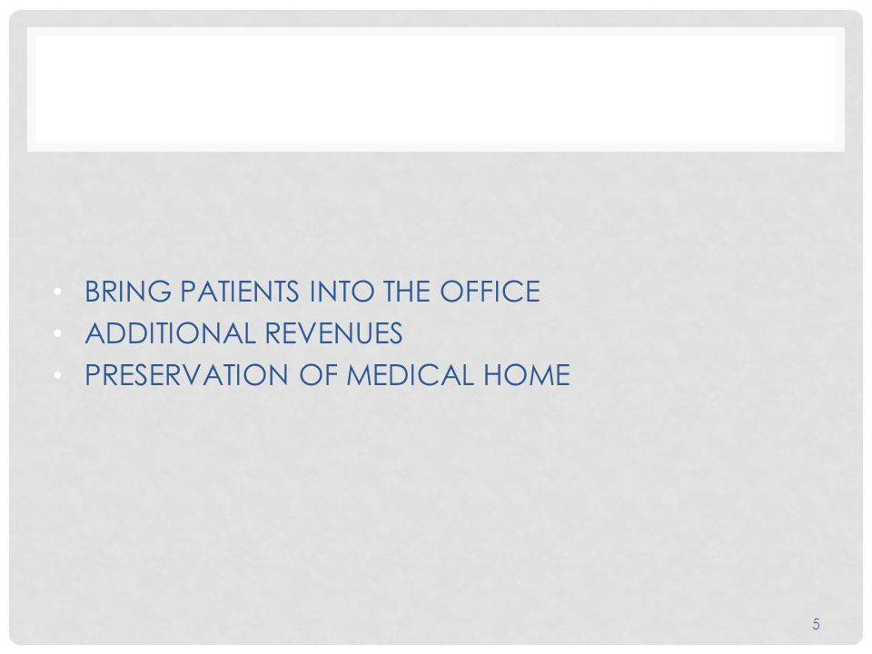 BRING PATIENTS INTO THE OFFICE ADDITIONAL REVENUES PRESERVATION OF MEDICAL HOME 5