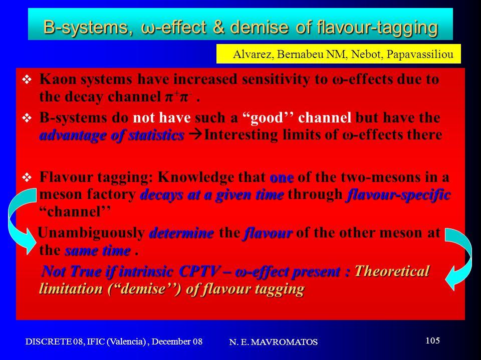 DISCRETE 08, IFIC (Valencia), December 08 N. E. MAVROMATOS 105 B-systems, ω-effect & demise of flavour-tagging  Kaon systems have increased sensitivi