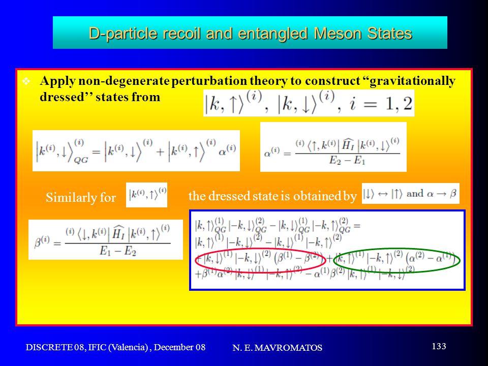 DISCRETE 08, IFIC (Valencia), December 08 N. E. MAVROMATOS 133 D-particle recoil and entangled Meson States  Apply non-degenerate perturbation theory