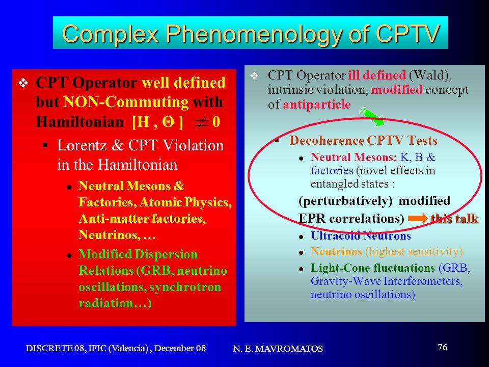 DISCRETE 08, IFIC (Valencia), December 08 N. E. MAVROMATOS 76 Complex Phenomenology of CPTV  CPT Operator well defined but NON-Commuting with Hamilto