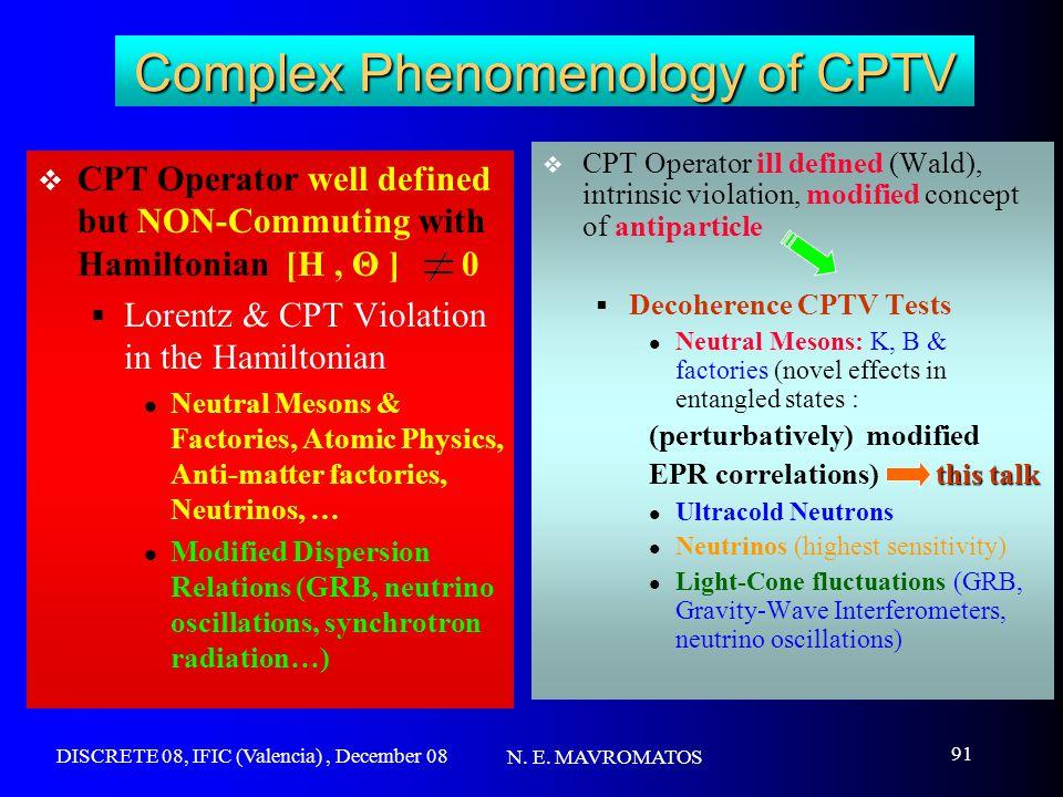 DISCRETE 08, IFIC (Valencia), December 08 N. E. MAVROMATOS 91 Complex Phenomenology of CPTV  CPT Operator well defined but NON-Commuting with Hamilto
