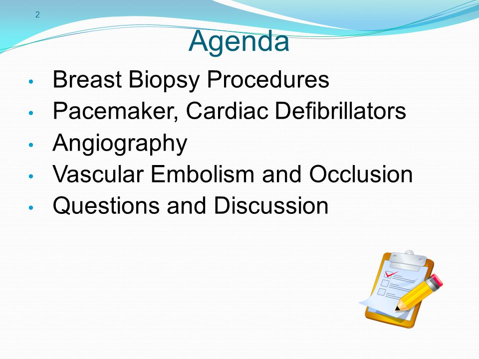 2 Agenda Breast Biopsy Procedures Pacemaker, Cardiac Defibrillators Angiography Vascular Embolism and Occlusion Questions and Discussion