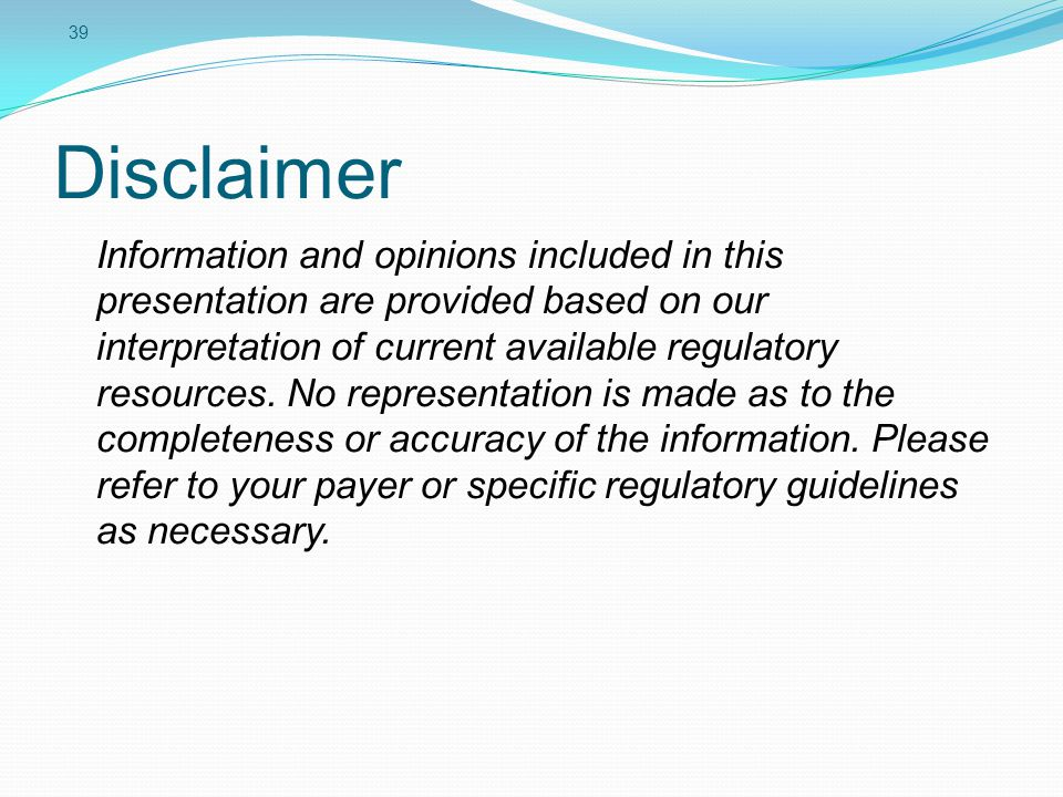 39 Disclaimer Information and opinions included in this presentation are provided based on our interpretation of current available regulatory resources.