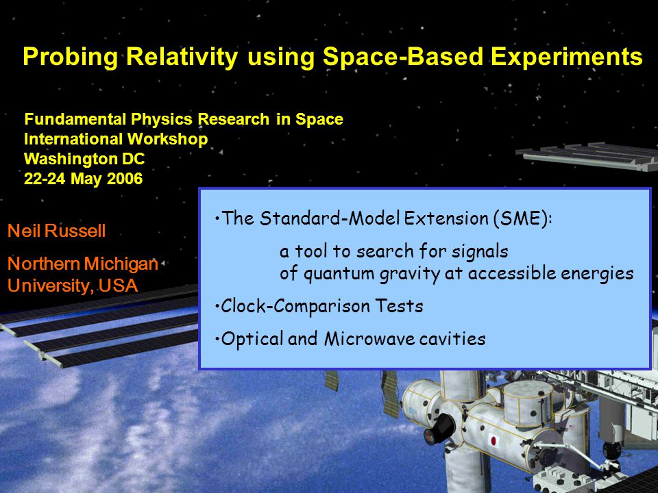 Fundamental Physics Research in Space International Workshop Washington DC 22-24 May 2006 Probing Relativity using Space-Based Experiments Neil Russell Northern Michigan University, USA The Standard-Model Extension (SME): a tool to search for signals of quantum gravity at accessible energies Clock-Comparison Tests Optical and Microwave cavities