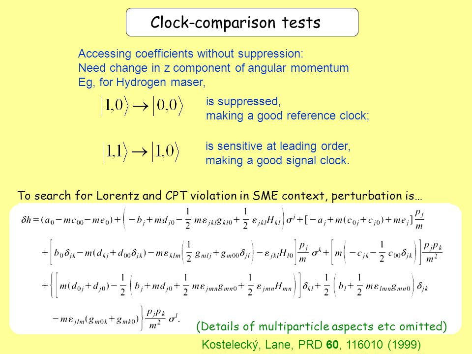 To search for Lorentz and CPT violation in SME context, perturbation is… (Details of multiparticle aspects etc omitted) Clock-comparison tests Kostelecký, Lane, PRD 60, 116010 (1999) Accessing coefficients without suppression: Need change in z component of angular momentum Eg, for Hydrogen maser, is suppressed, making a good reference clock; is sensitive at leading order, making a good signal clock.