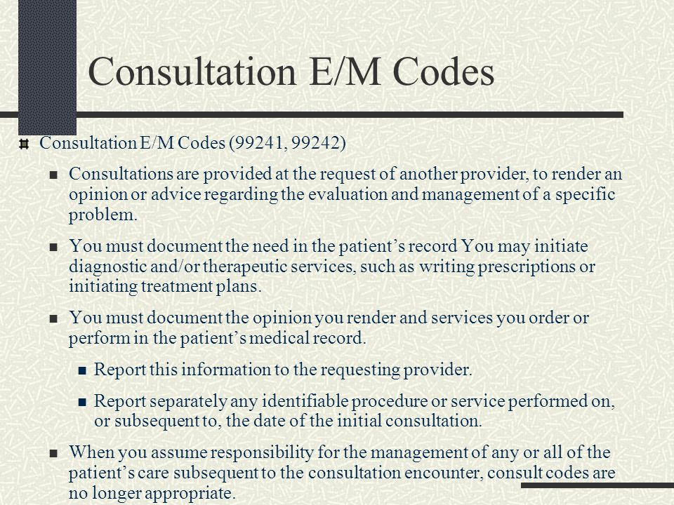 BH CPT Procedure Codes Two Categories of BH CPT Procedure Codes Health Behavior Assessment and Intervention (96150-96155) – Use quantities for these Psychiatric (90801; 90804, etc) Both sets of CPT procedure codes are 'comprehensive' and have CCI edits Use 99499 E/M code (unlisted E/M code) with these Use diagnosis to determine which category to use Can code multiple CPT Procedure codes for one visit (but not same CPT; if same CPT use quantities) For example, using a CPT procedure code for health risk assessment (99420), but there are no RVUs for this service If you choose to use a consultation E/M code, do not also use a CPT Procedure code.