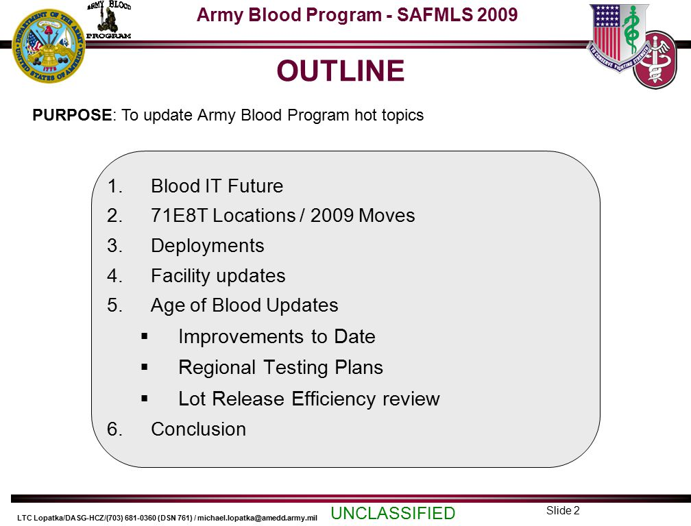 Army Blood Program - SAFMLS 2009 UNCLASSIFIED LTC Lopatka/DASG-HCZ/(703) 681-0360 (DSN 761) / michael.lopatka@amedd.army.mil Slide 2 OUTLINE 1.Blood IT Future 2.71E8T Locations / 2009 Moves 3.Deployments 4.Facility updates 5.Age of Blood Updates  Improvements to Date  Regional Testing Plans  Lot Release Efficiency review 6.Conclusion PURPOSE: To update Army Blood Program hot topics