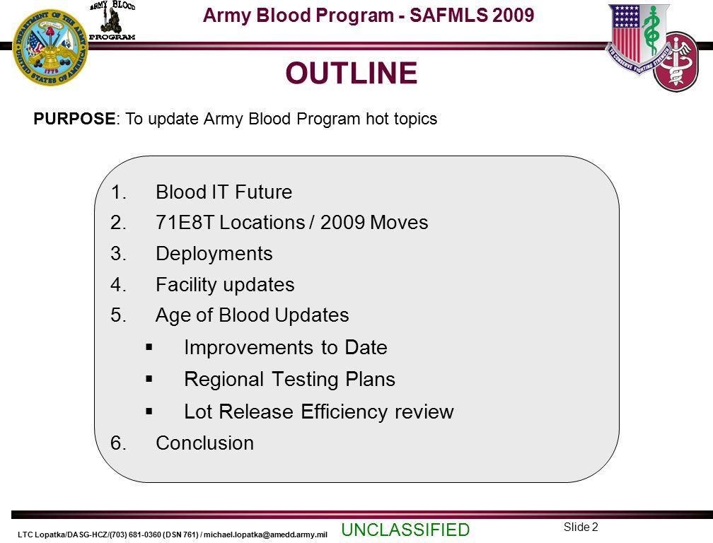 Army Blood Program - SAFMLS 2009 UNCLASSIFIED LTC Lopatka/DASG-HCZ/(703) 681-0360 (DSN 761) / michael.lopatka@amedd.army.mil Slide 13 THANK YOU!!