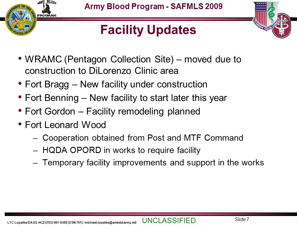 Army Blood Program - SAFMLS 2009 UNCLASSIFIED LTC Lopatka/DASG-HCZ/(703) 681-0360 (DSN 761) / michael.lopatka@amedd.army.mil Slide 7 Facility Updates WRAMC (Pentagon Collection Site) – moved due to construction to DiLorenzo Clinic area Fort Bragg – New facility under construction Fort Benning – New facility to start later this year Fort Gordon – Facility remodeling planned Fort Leonard Wood –Cooperation obtained from Post and MTF Command –HQDA OPORD in works to require facility –Temporary facility improvements and support in the works