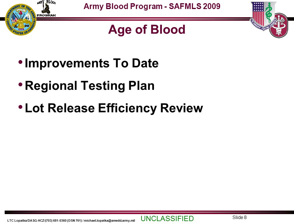 Army Blood Program - SAFMLS 2009 UNCLASSIFIED LTC Lopatka/DASG-HCZ/(703) 681-0360 (DSN 761) / michael.lopatka@amedd.army.mil Slide 8 Age of Blood Improvements To Date Regional Testing Plan Lot Release Efficiency Review