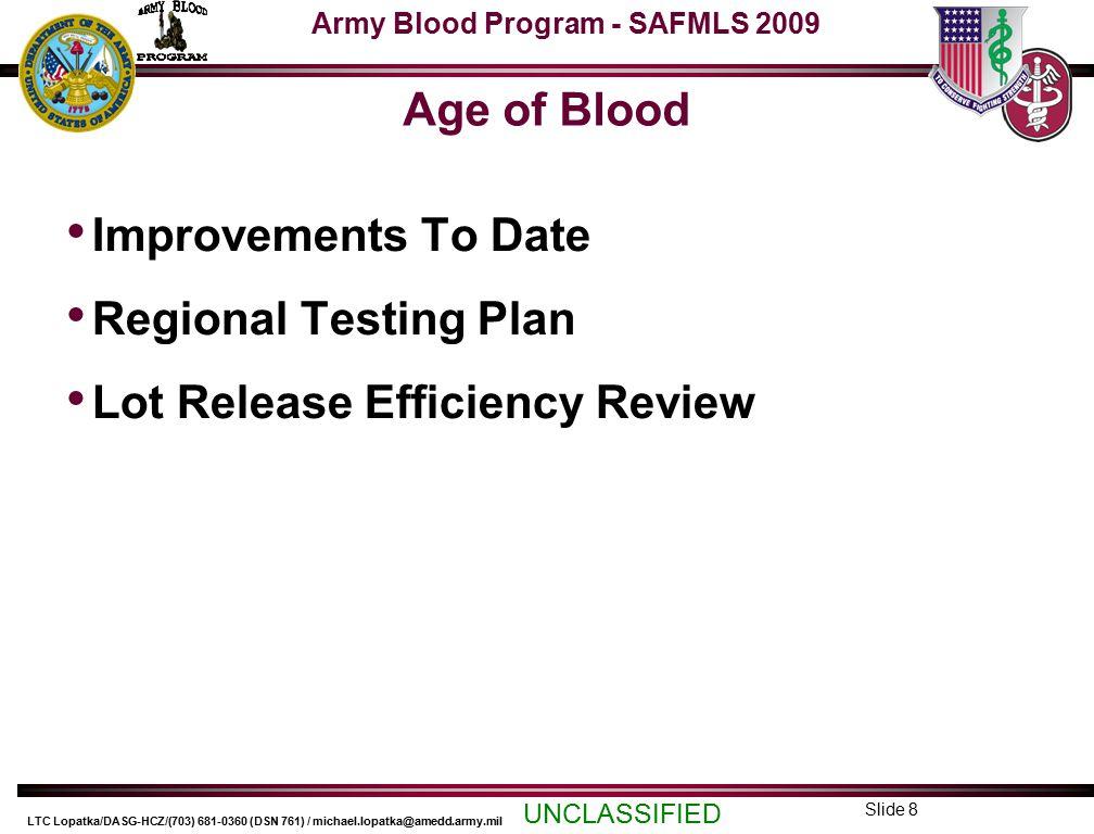 Army Blood Program - SAFMLS 2009 UNCLASSIFIED LTC Lopatka/DASG-HCZ/(703) 681-0360 (DSN 761) / michael.lopatka@amedd.army.mil Slide 9 Improvements to Date