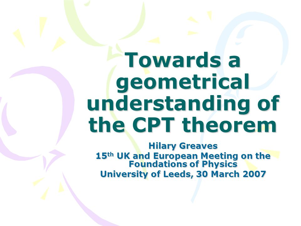 Towards a geometrical understanding of the CPT theorem Hilary Greaves 15 th UK and European Meeting on the Foundations of Physics University of Leeds, 30 March 2007