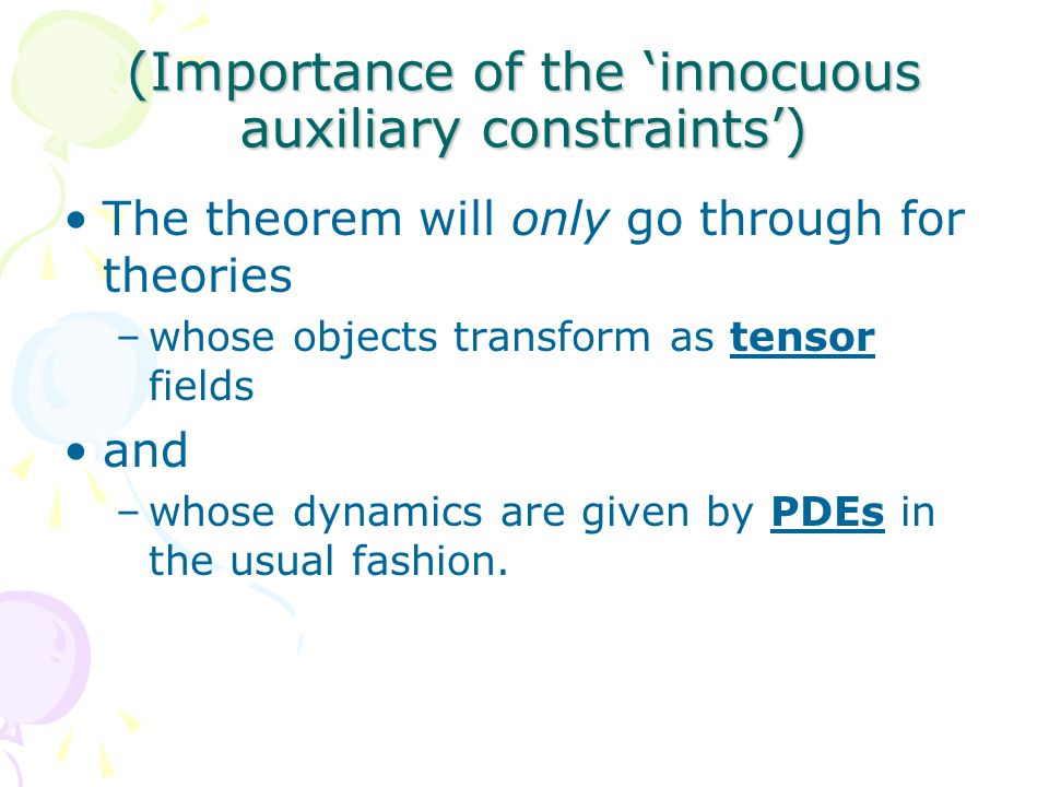(Importance of the 'innocuous auxiliary constraints') The theorem will only go through for theories –whose objects transform as tensor fields and –whose dynamics are given by PDEs in the usual fashion.
