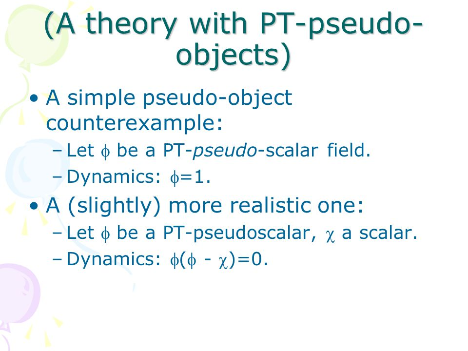 (A theory with PT-pseudo- objects) A simple pseudo-object counterexample: –Let  be a PT-pseudo-scalar field.