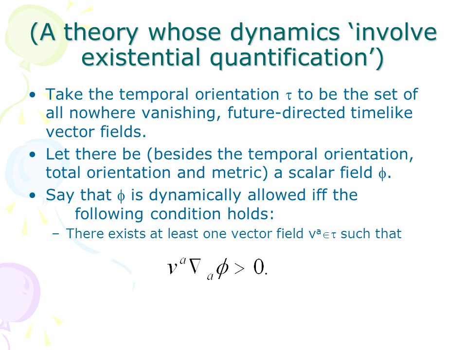 (A theory whose dynamics 'involve existential quantification') Take the temporal orientation  to be the set of all nowhere vanishing, future-directed timelike vector fields.