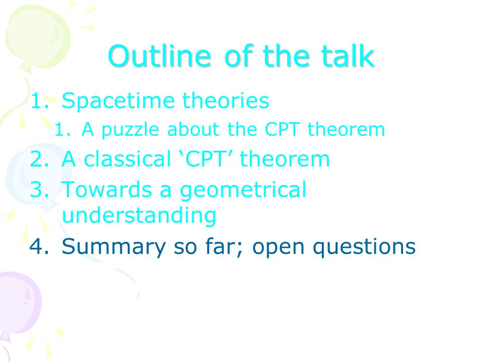 Outline of the talk 1.Spacetime theories 1.A puzzle about the CPT theorem 2.A classical 'CPT' theorem 3.Towards a geometrical understanding 4.Summary so far; open questions