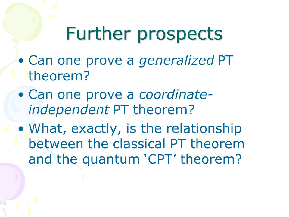 Further prospects Can one prove a generalized PT theorem.