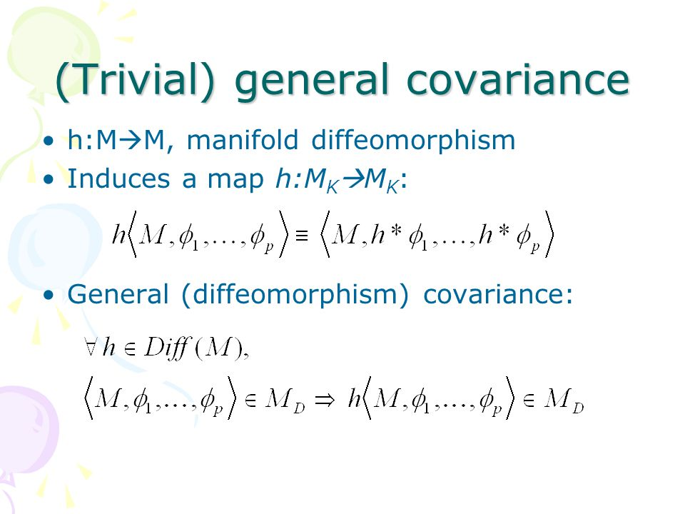 How to find nontrivial symmetries Start from a generally covariant formulation of the theory Single out some subset Q of the objects as 'special' For hDiff(M), define a map h Q :M K  M K : Covariance Q group: {hDiff(M):h Q is a symmetry} Expect: covariance Q group = invariance group of Q