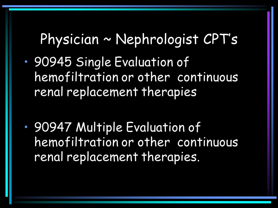 Physician ~ Nephrologist CPT's 90945 Single Evaluation of hemofiltration or other continuous renal replacement therapies 90947 Multiple Evaluation of