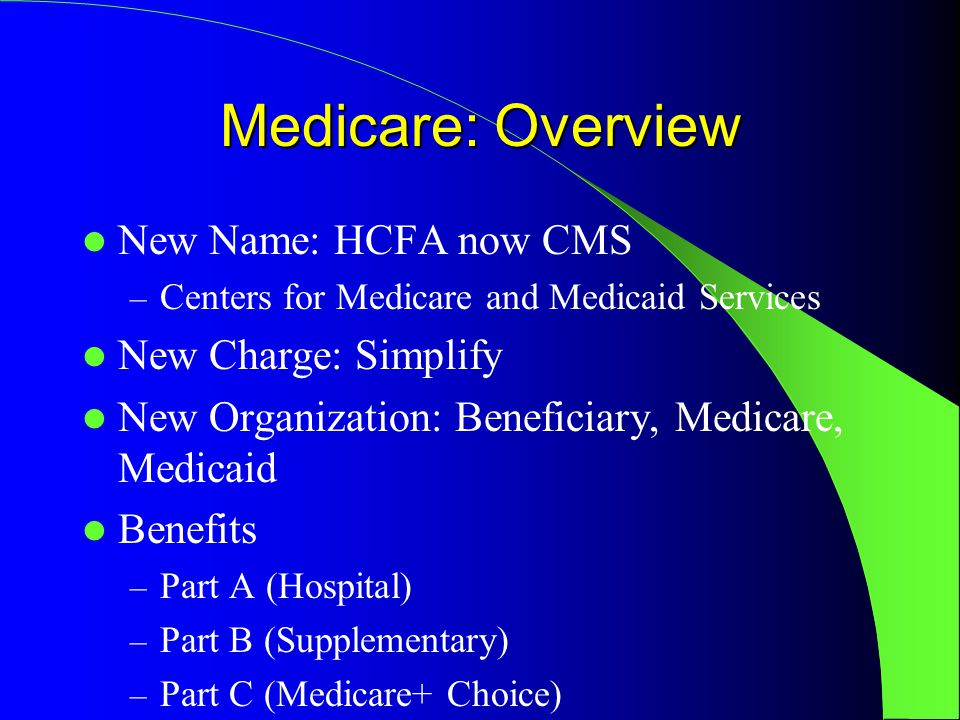 Medicare: Overview New Name: HCFA now CMS – Centers for Medicare and Medicaid Services New Charge: Simplify New Organization: Beneficiary, Medicare, Medicaid Benefits – Part A (Hospital) – Part B (Supplementary) – Part C (Medicare+ Choice)
