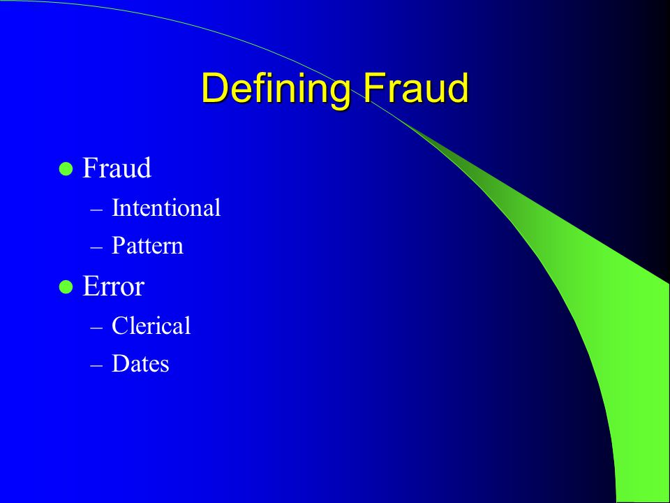 Defining Fraud Fraud – Intentional – Pattern Error – Clerical – Dates