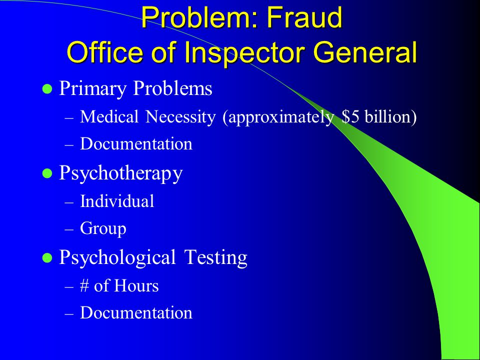 Problem: Fraud Office of Inspector General Primary Problems – Medical Necessity (approximately $5 billion) – Documentation Psychotherapy – Individual – Group Psychological Testing – # of Hours – Documentation