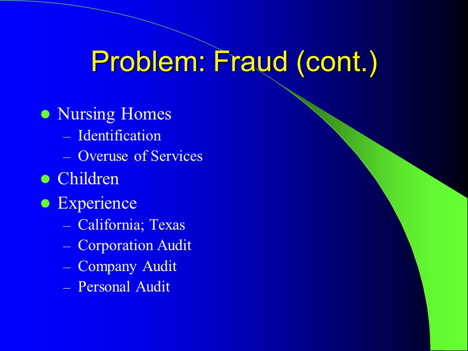 Problem: Fraud (cont.) Nursing Homes – Identification – Overuse of Services Children Experience – California; Texas – Corporation Audit – Company Audit – Personal Audit