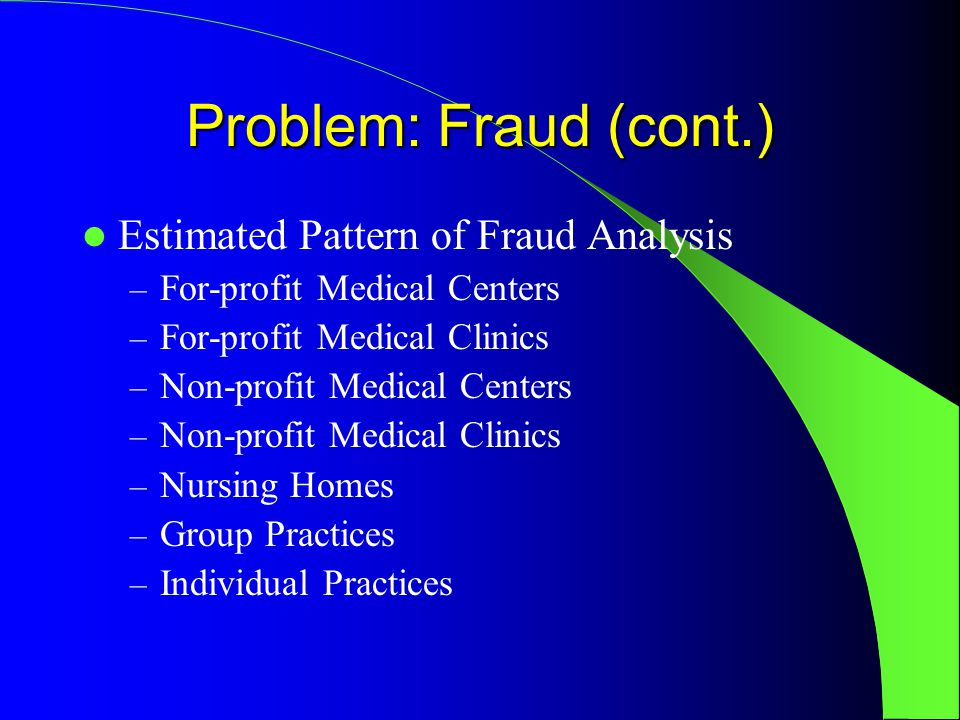 Problem: Fraud (cont.) Estimated Pattern of Fraud Analysis – For-profit Medical Centers – For-profit Medical Clinics – Non-profit Medical Centers – Non-profit Medical Clinics – Nursing Homes – Group Practices – Individual Practices