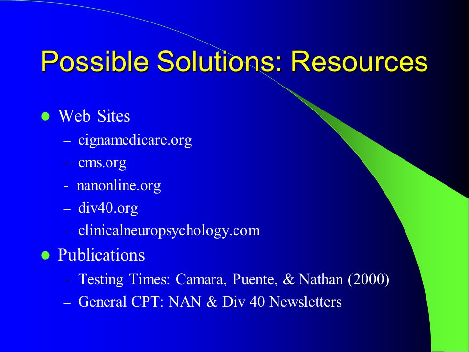 Possible Solutions: Resources Web Sites – cignamedicare.org – cms.org - nanonline.org – div40.org – clinicalneuropsychology.com Publications – Testing Times: Camara, Puente, & Nathan (2000) – General CPT: NAN & Div 40 Newsletters