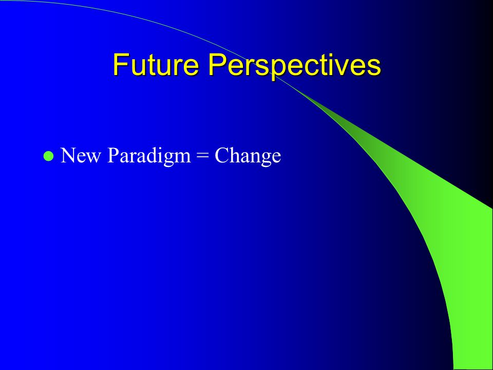 Future Perspectives New Paradigm = Change