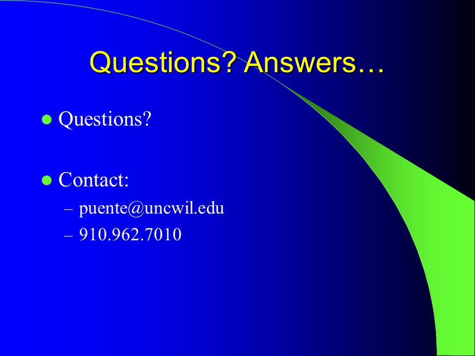 Questions Answers… Questions Contact: – puente@uncwil.edu – 910.962.7010