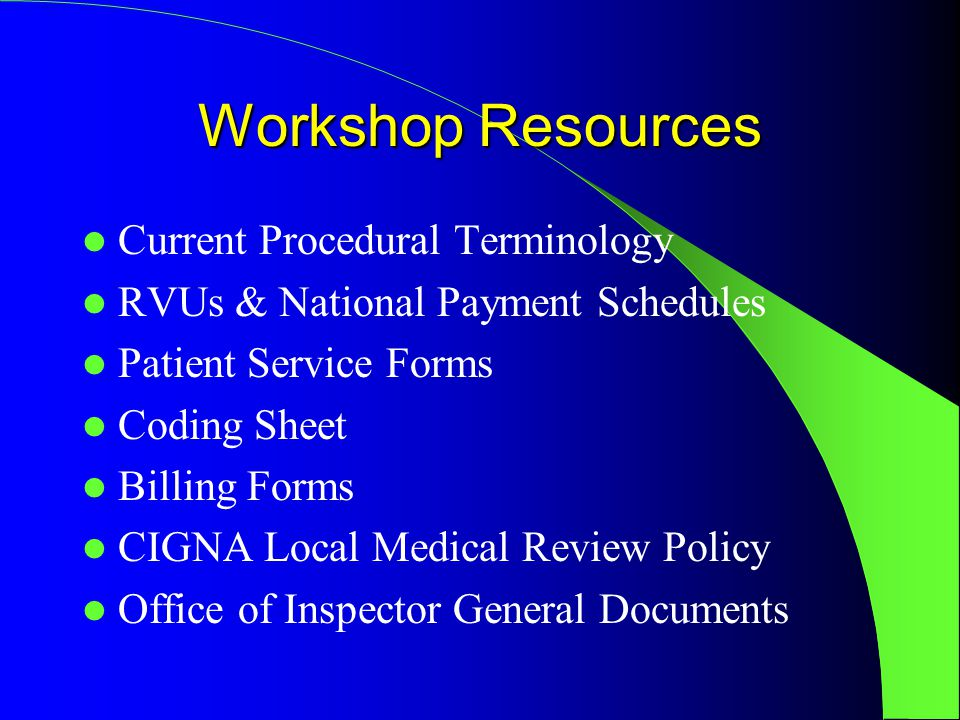 Workshop Resources Current Procedural Terminology RVUs & National Payment Schedules Patient Service Forms Coding Sheet Billing Forms CIGNA Local Medical Review Policy Office of Inspector General Documents