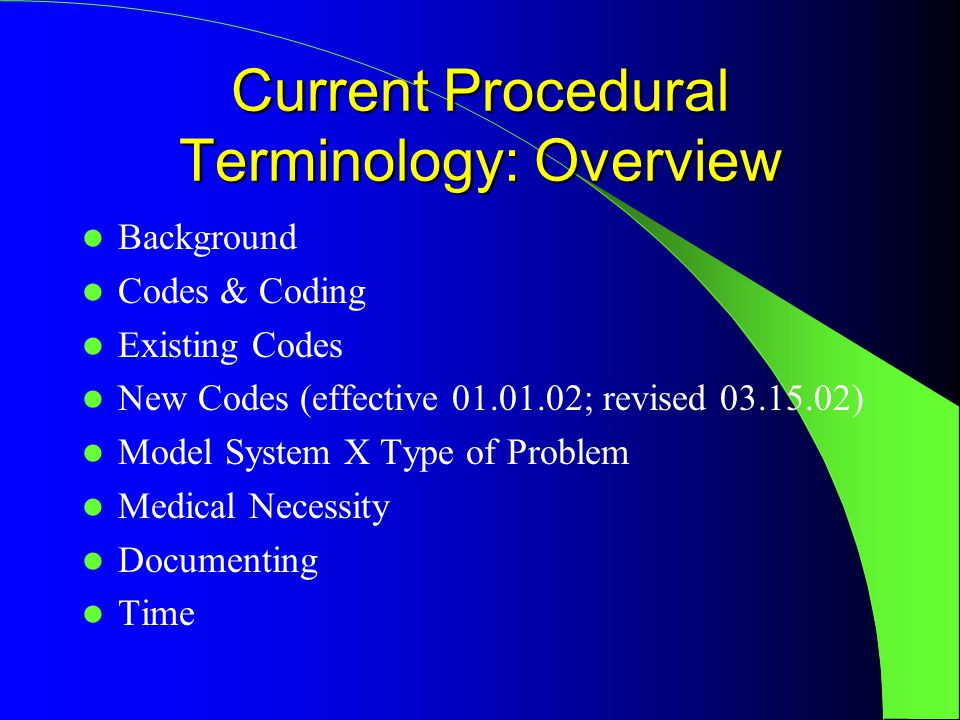Current Procedural Terminology: Overview Background Codes & Coding Existing Codes New Codes (effective 01.01.02; revised 03.15.02) Model System X Type of Problem Medical Necessity Documenting Time