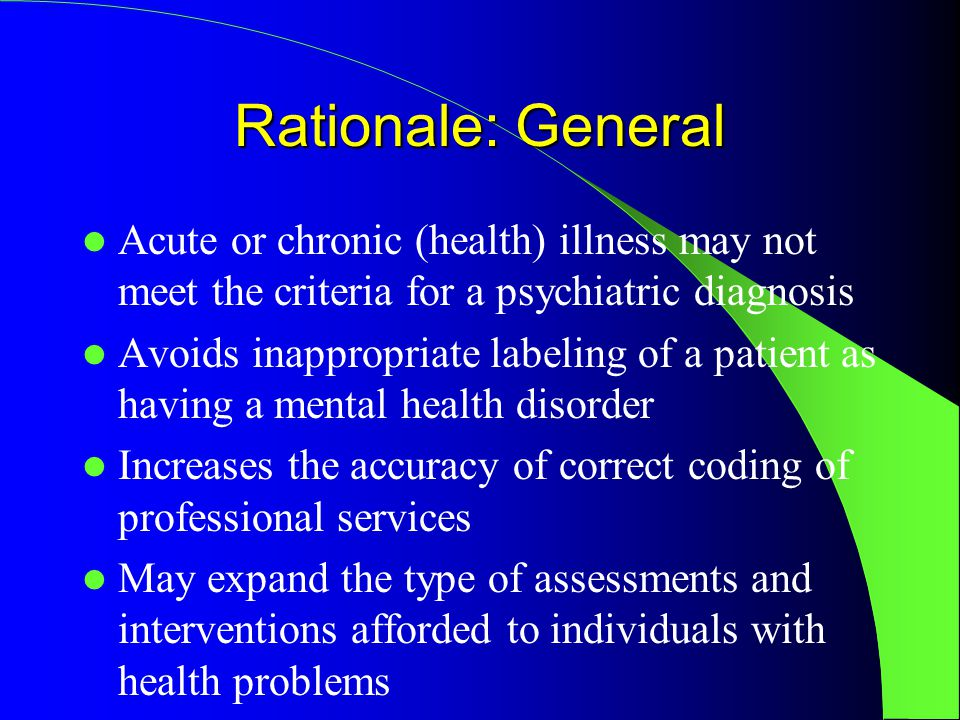 Rationale: General Acute or chronic (health) illness may not meet the criteria for a psychiatric diagnosis Avoids inappropriate labeling of a patient as having a mental health disorder Increases the accuracy of correct coding of professional services May expand the type of assessments and interventions afforded to individuals with health problems