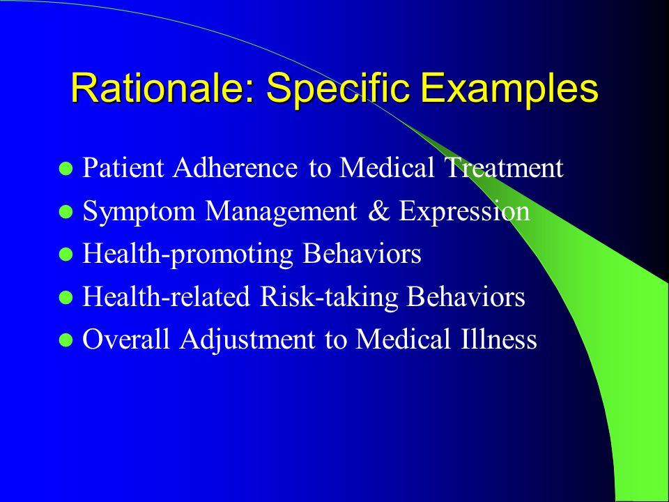 Rationale: Specific Examples Patient Adherence to Medical Treatment Symptom Management & Expression Health-promoting Behaviors Health-related Risk-taking Behaviors Overall Adjustment to Medical Illness