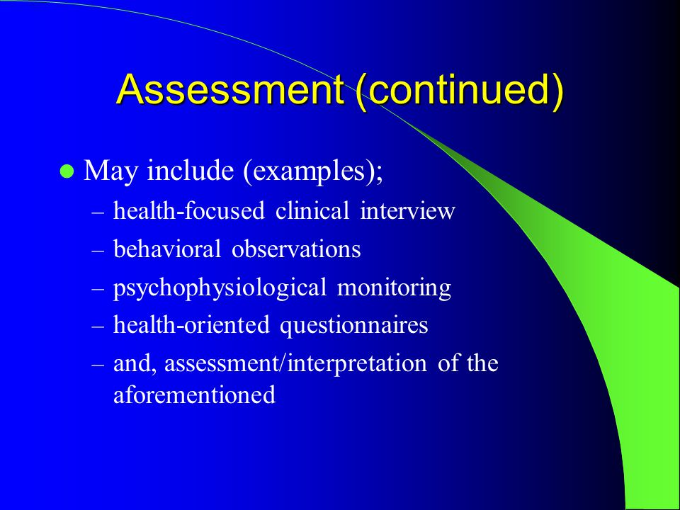 Assessment (continued) May include (examples); – health-focused clinical interview – behavioral observations – psychophysiological monitoring – health-oriented questionnaires – and, assessment/interpretation of the aforementioned